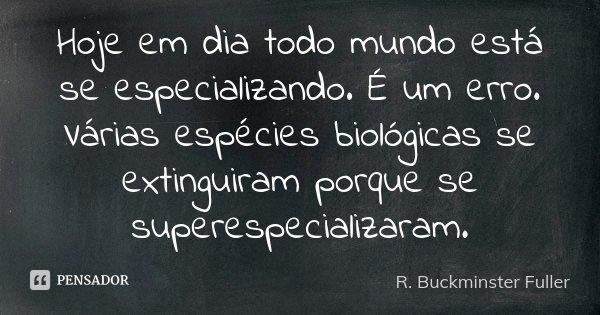Hoje em dia todo mundo está se especializando. É um erro. Várias espécies biológicas se extinguiram porque se superespecializaram.... Frase de R. Buckminster Fuller.