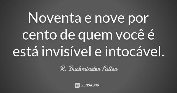 Noventa e nove por cento de quem você é está invisível e intocável.... Frase de R. Buckminster Fuller.