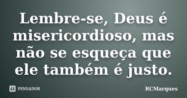 Lembre-se, Deus é misericordioso, mas não se esqueça que ele também é justo.... Frase de RCMarques.