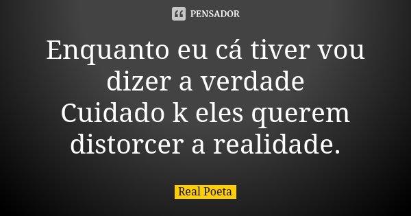 Enquanto eu cá tiver vou dizer a verdade Cuidado k eles querem distorcer a realidade.... Frase de Real Poeta.
