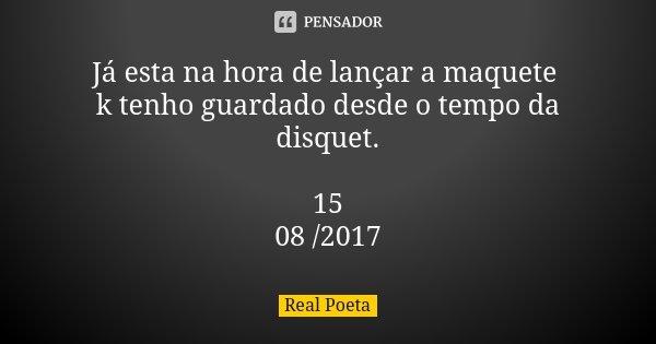 Já esta na hora de lançar a maquete k tenho guardado desde o tempo da disquet. 15 / 08 /2017... Frase de Real Poeta.
