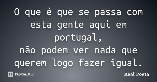 O que é que se passa com esta gente aqui em portugal, não podem ver nada que querem logo fazer igual.... Frase de Real Poeta.