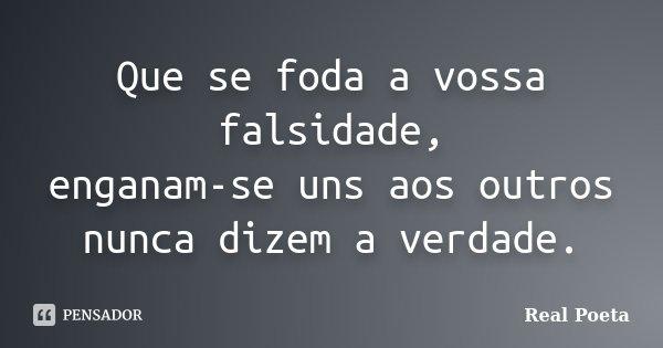 Que se foda a vossa falsidade, enganam-se uns aos outros nunca dizem a verdade.... Frase de Real Poeta.