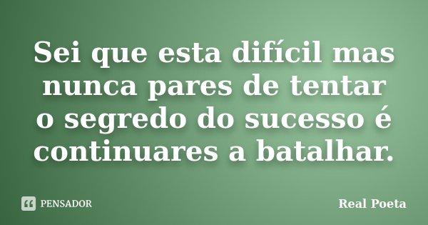 Sei que esta difícil mas nunca pares de tentar o segredo do sucesso é continuares a batalhar.... Frase de Real Poeta.
