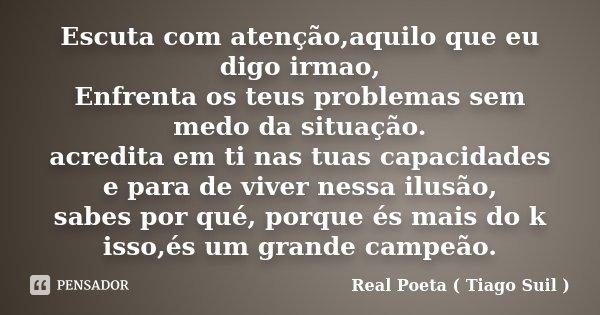 Escuta com atenção,aquilo que eu digo irmao, Enfrenta os teus problemas sem medo da situação. acredita em ti nas tuas capacidades e para de viver nessa ilusão, ... Frase de Real Poeta ( Tiago Suil ).