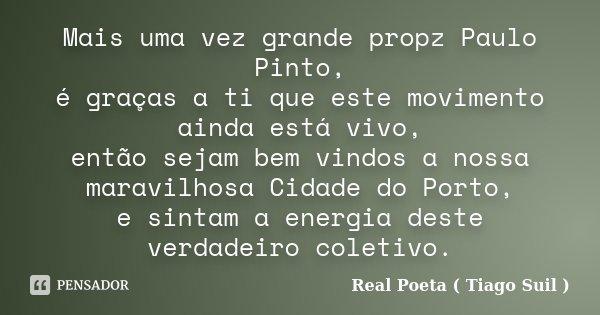 Mais uma vez grande propz Paulo Pinto, é graças a ti que este movimento ainda está vivo, então sejam bem vindos a nossa maravilhosa Cidade do Porto, e sintam a ... Frase de Real Poeta ( Tiago Suil ).