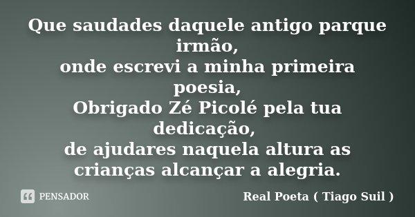 Que saudades daquele antigo parque irmão, onde escrevi a minha primeira poesia, Obrigado Zé Picolé pela tua dedicação, de ajudares naquela altura as crianças al... Frase de Real Poeta ( Tiago Suil ).