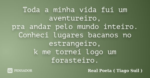 Toda a minha vida fui um aventureiro, pra andar pelo mundo inteiro. Conheci lugares bacanos no estrangeiro, k me tornei logo um forasteiro.... Frase de Real Poeta ( Tiago Suil ).