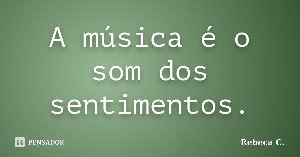 A música é o som dos sentimentos.... Frase de Rebeca C..