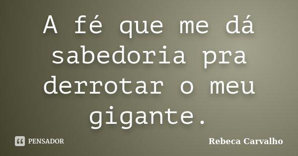 A fé que me dá sabedoria pra derrotar o meu gigante.... Frase de Rebeca Carvalho.