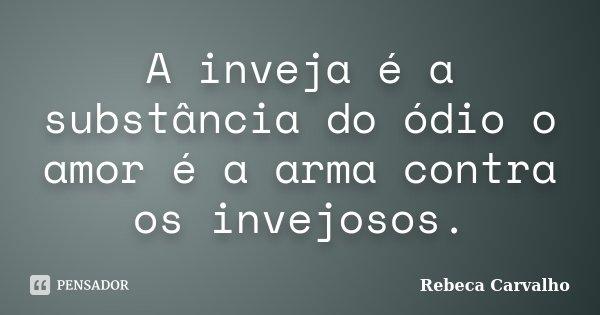 A inveja é a substância do ódio o amor é a arma contra os invejosos.... Frase de Rebeca Carvalho.