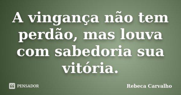 A vingança não tem perdão, mas louva com sabedoria sua vitória.... Frase de Rebeca Carvalho.