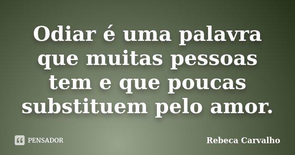 Odiar é uma palavra que muitas pessoas tem e que poucas substituem pelo amor.... Frase de Rebeca Carvalho.