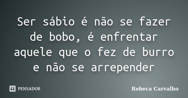 Ser sábio é não se fazer de bobo, é enfrentar aquele que o fez de burro e não se arrepender... Frase de Rebeca Carvalho.