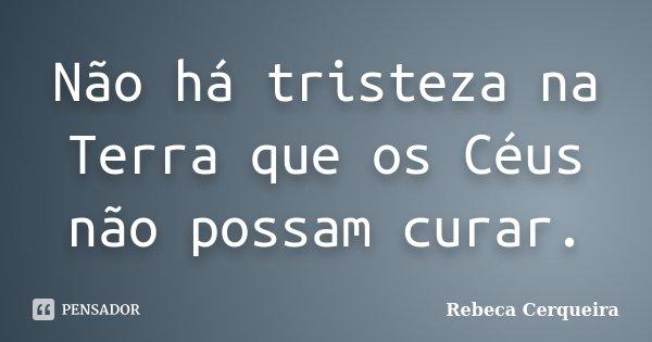 Não há tristeza na Terra que os Céus não possam curar.... Frase de Rebeca Cerqueira.
