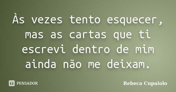 Às vezes tento esquecer, mas as cartas que ti escrevi dentro de mim ainda não me deixam.... Frase de Rebeca Cupaiolo.
