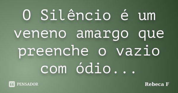 O Silêncio é um veneno amargo que preenche o vazio com ódio...... Frase de Rebeca F.