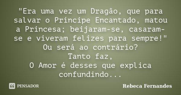 """""""Era uma vez um Dragão, que para salvar o Príncipe Encantado, matou a Princesa; beijaram-se, casaram-se e viveram felizes para sempre!"""" Ou será ao con... Frase de Rebeca Fernandes."""