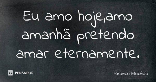 Eu amo hoje,amo amanhã pretendo amar eternamente.... Frase de Rebeca Macedo.