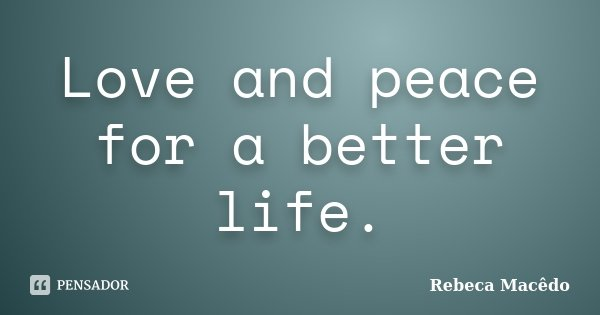 Love and peace for a better life.... Frase de Rebeca Macedo.