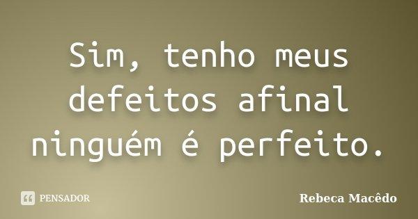 Sim, tenho meus defeitos afinal ninguém é perfeito.... Frase de Rebeca Macedo.