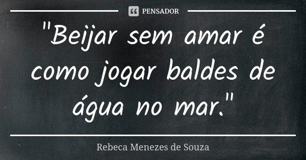 """""""Beijar sem amar é como jogar baldes de água no mar.""""... Frase de Rebeca Menezes de Souza."""