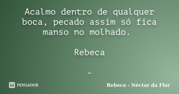 Acalmo dentro de qualquer boca, pecado assim só fica manso no molhado. Rebeca -... Frase de Rebeca - Néctar da Flor.