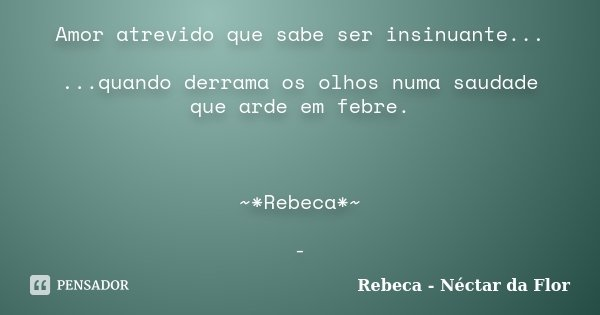 Amor atrevido que sabe ser insinuante... ...quando derrama os olhos numa saudade que arde em febre. ~*Rebeca*~ -... Frase de Rebeca - Néctar da Flor.