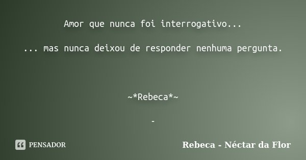 Amor que nunca foi interrogativo... ... mas nunca deixou de responder nenhuma pergunta. ~*Rebeca*~ -... Frase de Rebeca - Néctar da Flor.