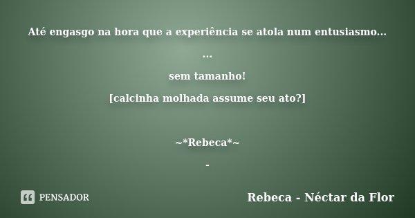 Até engasgo na hora que a experiência se atola num entusiasmo... ... sem tamanho! [calcinha molhada assume seu ato?] ~*Rebeca*~ -... Frase de Rebeca - Néctar da Flor.