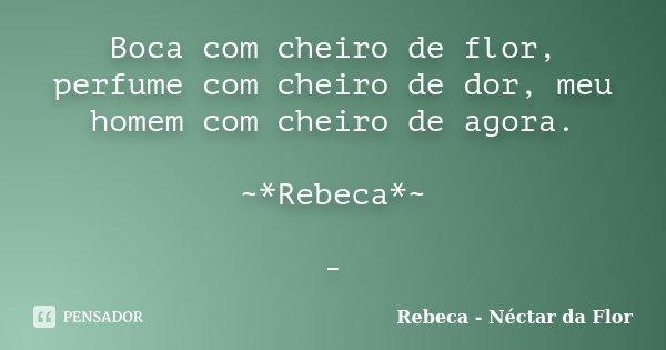 Boca com cheiro de flor, perfume com cheiro de dor, meu homem com cheiro de agora. ~*Rebeca*~ -... Frase de Rebeca - Néctar da Flor.
