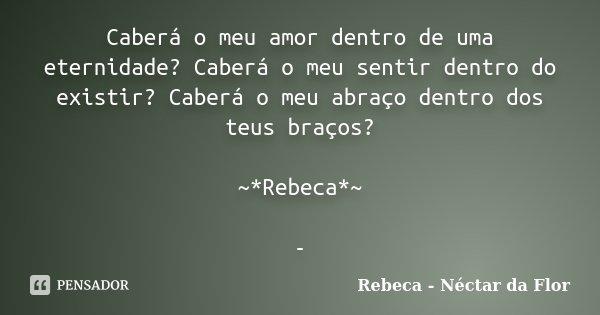 Caberá o meu amor dentro de uma eternidade? Caberá o meu sentir dentro do existir? Caberá o meu abraço dentro dos teus braços? ~*Rebeca*~ -... Frase de Rebeca - Néctar da Flor.