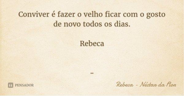 Conviver é fazer o velho ficar com o gosto de novo todos os dias. Rebeca -... Frase de Rebeca - Néctar da Flor.