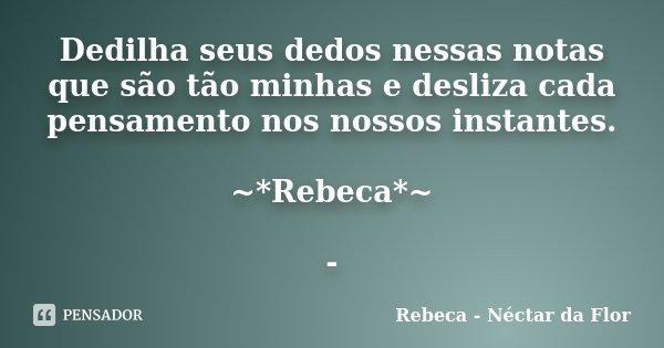 Dedilha seus dedos nessas notas que são tão minhas e desliza cada pensamento nos nossos instantes. ~*Rebeca*~ -... Frase de Rebeca - Néctar da Flor.