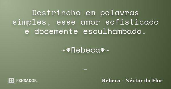 Destrincho em palavras simples, esse amor sofisticado e docemente esculhambado. ~*Rebeca*~ -... Frase de Rebeca - Néctar da Flor.