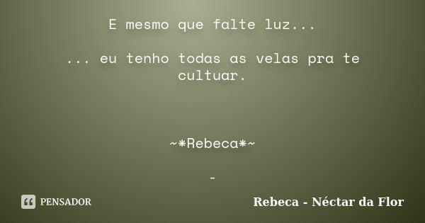 E mesmo que falte luz... ... eu tenho todas as velas pra te cultuar. ~*Rebeca*~ -... Frase de Rebeca - Néctar da Flor.