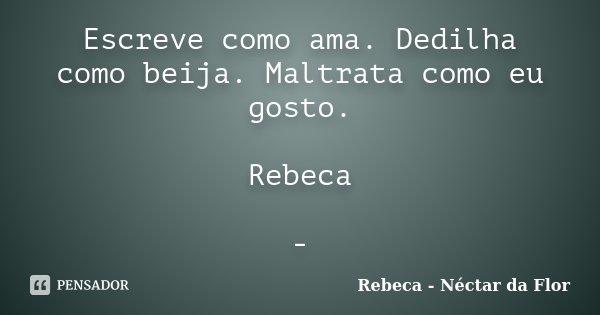 Escreve como ama. Dedilha como beija. Maltrata como eu gosto. Rebeca -... Frase de Rebeca - Néctar da Flor.