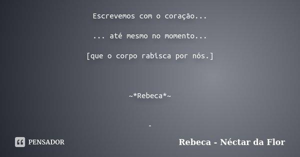 Escrevemos com o coração... ... até mesmo no momento... [que o corpo rabisca por nós.] ~*Rebeca*~ -... Frase de Rebeca - Néctar da Flor.