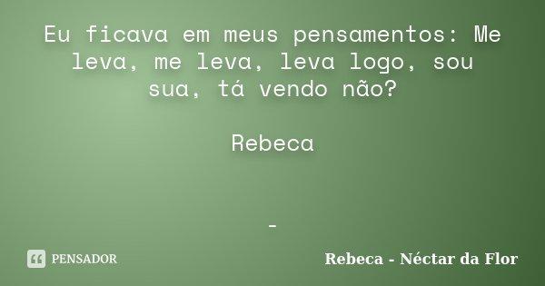 Eu ficava em meus pensamentos: Me leva, me leva, leva logo, sou sua, tá vendo não? Rebeca -... Frase de Rebeca - Néctar da Flor.