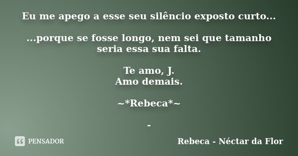 Eu me apego a esse seu silêncio exposto curto... ...porque se fosse longo, nem sei que tamanho seria essa sua falta. Te amo, J. Amo demais. ~*Rebeca*~ -... Frase de Rebeca - Néctar da Flor.