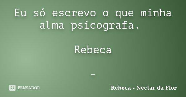 Eu só escrevo o que minha alma psicografa. Rebeca -... Frase de Rebeca - Néctar da Flor.