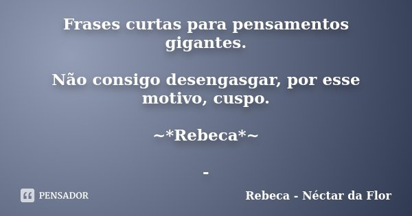 Frases curtas para pensamentos gigantes. Não consigo desengasgar, por esse motivo, cuspo. ~*Rebeca*~ -... Frase de Rebeca - Néctar da Flor.