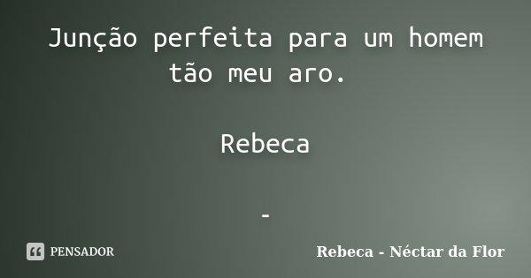 Junção perfeita para um homem tão meu aro. Rebeca -... Frase de Rebeca - Néctar da Flor.