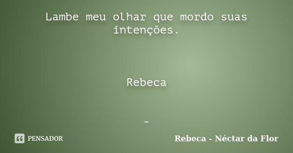 Lambe meu olhar que mordo suas intenções. Rebeca -... Frase de Rebeca - Néctar da Flor.
