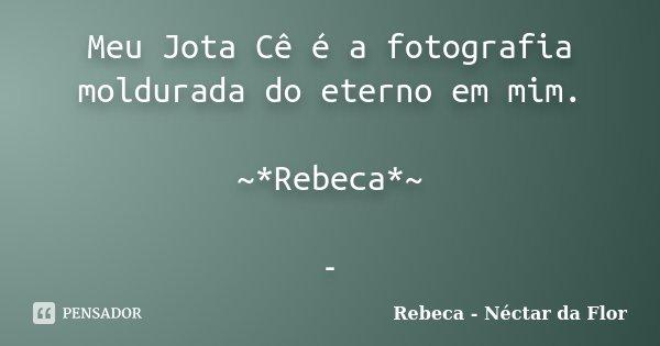 Meu Jota Cê é a fotografia moldurada do eterno em mim. ~*Rebeca*~ -... Frase de Rebeca - Néctar da Flor.