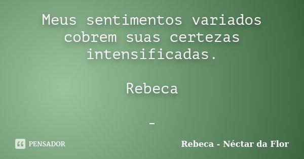 Meus sentimentos variados cobrem suas certezas intensificadas. Rebeca -... Frase de Rebeca - Néctar da Flor.