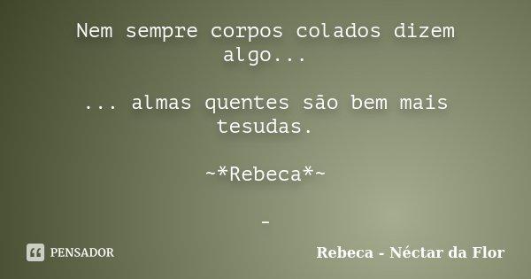 Nem sempre corpos colados dizem algo... ... almas quentes são bem mais tesudas. ~*Rebeca*~ -... Frase de Rebeca - Néctar da Flor.