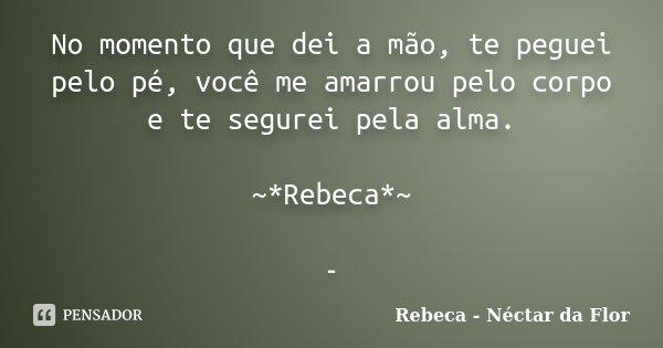 No momento que dei a mão, te peguei pelo pé, você me amarrou pelo corpo e te segurei pela alma. ~*Rebeca*~ -... Frase de Rebeca - Néctar da Flor.