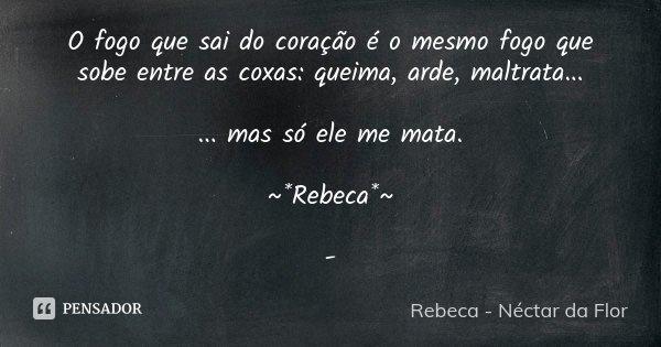 O fogo que sai do coração é o mesmo fogo que sobe entre as coxas: queima, arde, maltrata... ... mas só ele me mata. ~*Rebeca*~ -... Frase de Rebeca - Néctar da Flor.