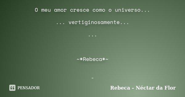 O meu amor cresce como o universo... ... vertiginosamente... ... ~*Rebeca*~ -... Frase de Rebeca - Néctar da Flor.
